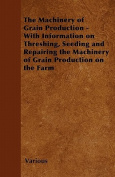 The Machinery of Grain Production - With Information on Threshing, Seeding and Repairing the Machinery of Grain Production on the Farm