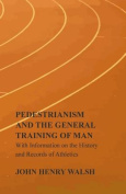 Pedestrianism and the General Training of Man - With Information on the History and Records of Athletics