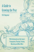 A Guide to Growing the Pear with Information on Soil, Aspect, Propagation, Planting, Pruning, Manuring and Much More
