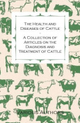 The Health and Diseases of Cattle - A Collection of Articles on the Diagnosis and Treatment of Cattle