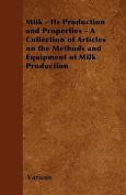 Milk - Its Production and Properties - A Collection of Articles on the Methods and Equipment of Milk Production