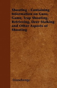 Shooting - Containing Information on Guns, Game, Trap Shooting, Retrieving, Deer Stalking and Other Aspects of Shooting