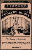 The Country Cookbook - Cooking, Canning and Preserving Victuals for Country Home, Farm, Camp and Trailer, with Notes on Rustic Hospitality