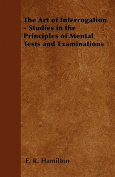 The Art of Interrogation - Studies in the Principles of Mental Tests and Examinations