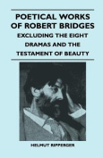 Poetical Works of Robert Bridges - Excluding the Eight Dramas and the Testament of Beauty