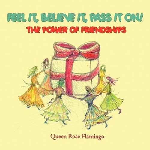 Feel It, Believe It, Pass It On!: The Power of Friendships by Queen Rose Flaming