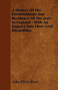 A History of the Establishment and Residence of the Jews in England - With an Enquiry Into Their Civil Disabilities