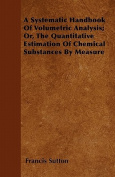 A Systematic Handbook of Volumetric Analysis; Or, the Quantitative Estimation of Chemical Substances by Measure