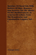 Sketches of Naval Life with Notices of Men, Manners and Scenery, on the Shores of the Mediterranean, in a Series of Letters from the Brandywine and Co