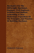 Mechanics for the Millwright, Machinist, Engineer, Civil Engineer, Architect and Student. Containing a Clear Elementary Exposition of the Principles a