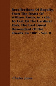 Recollections of Royalty, from the Death of William Rufus, in 1100, to That of the Cardinal York, the Last Lineal Descendant of the Stuarts, in 1807 -