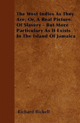 The West Indies as They Are; Or, a Real Picture of Slavery - But More Particulary as It Exists in the Island of Jamaica