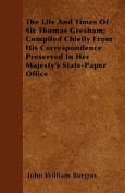 The Life and Times of Sir Thomas Gresham; Compiled Chiefly from His Correspondence Preserved in Her Majesty's State-Paper Office