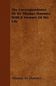 The Correspondence of Sir Thomas Hanmer, with a Memoir of His Life