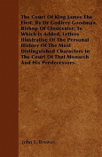The Court of King James the First; By Dr Godfrey Goodman, Bishop of Gloucester; To Which Is Added, Letters Illustrative of the Personal History of the