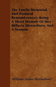 The Family Memorial, and Pastoral Remembrancer; Being a Short Memoir of Mrs Hillaria Shrewsbury, and a Sermon