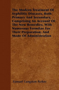 The Modern Treatment of Syphilitic Diseases, Both Primary and Secondary, Comprising an Account of the New Remedies, with Numerous Formilae for Their P
