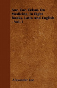 Aur. Cor. Celsus on Medicine, in Eight Books, Latin and English - Vol. I