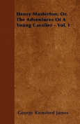 Henry Masterton; Or, the Adventures of a Young Cavalier - Vol. I