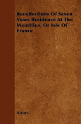 Recollections of Seven Years Residence at the Mauritius, or Isle of France