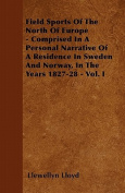 Field Sports of the North of Europe - Comprised in a Personal Narrative of a Residence in Sweden and Norway, in the Years 1827-28 - Vol. I