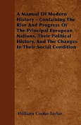 A   Manual of Modern History - Containing the Rise and Progress of the Principal European Nations, Their Political History, and the Changes in Their S