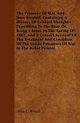 The Prisoner of War, and How Treated. Containing a History of Colonel Streight's Expedition to the Rear of Bragg's Army, in the Spring of 1863, and a