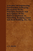 A   Treatise on Engineering Construction, Embracing Discussions of the Principles Involved, and Descriptions of the Material Employed, in Tunnelling,