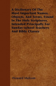 A   Dictionary of the Most Important Names, Objects, and Terms, Found in the Holy Scriptures. Intended Principally for Sunday-School Teachers and Bibl