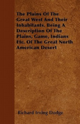 The Plains of the Great West and Their Inhabitants. Being a Description of the Plains, Game, Indians Etc. of the Great North American Desert