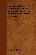 The Antiquities of Egypt - With a Particular Notice of Those That Illustrate the Sacred Scriptures