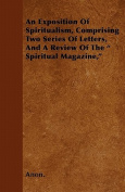 """An Exposition Of Spiritualism, Comprising Two Series Of Letters, And A Review Of The """" Spiritual Magazine,"""""""