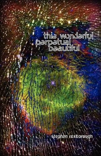 This Wonderful Perpetual Beautiful by Stephen Roxborough.