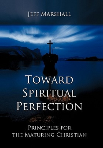 Toward Spiritual Perfection: Principles for the Maturing Christian by Jeff Marsh