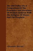 The Old Paths; Or, a Comparison of the Principles and Doctrines of Modern Judaism with the Religion of Moses and the Prophets