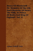 Henry of Monmouth - Or, Memoirs of the Life and Character of Henry the Fifth, as Prince of Wales and King of England - Vol. II