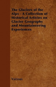 The Glaciers of the Alps - A Collection of Historical Articles on Glacier Geography and Mountaineering Experiences