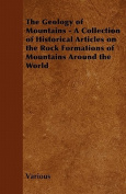 The Geology of Mountains - A Collection of Historical Articles on the Rock Formations of Mountains Around the World