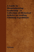 A Guide to Mountaineering Leadership - A Collection of Historical Articles on Leading Climbing Expeditions