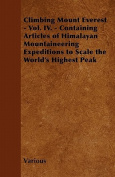 Climbing Mount Everest - Vol. IV. - Containing Articles of Himalayan Mountaineering Expeditions to Scale the World's Highest Peak
