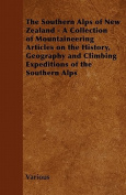 The Southern Alps of New Zealand - A Collection of Mountaineering Articles on the History, Geography and Climbing Expeditions of the Southern Alps