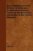 Rock Climbing in Great Britain - A Collection of Historical Climbing Guides to the Best Peaks and Routes in the United Kingdom
