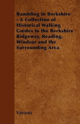 Rambling in Berkshire - A Collection of Historical Walking Guides to the Berkshire Ridgeway, Reading, Windsor and the Surrounding Area
