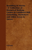 Rambling in Surrey - A Collection of Historical Walking Guides to Guildford Hill, Godalming, Haslemere and Other Areas in Surrey