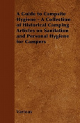 A Guide to Campsite Hygiene - A Collection of Historical Camping Articles on Sanitation and Personal Hygiene for Campers