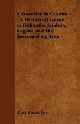 A Traveller in Croatia - A Historical Guide to Dalmatia, Spalato, Ragusa and the Surrounding Area