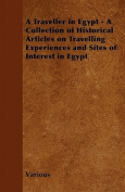 A Traveller in Egypt - A Collection of Historical Articles on Travelling Experiences and Sites of Interest in Egypt