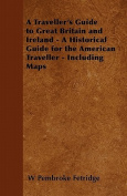 A Traveller's Guide to Great Britain and Ireland - A Historical Guide for the American Traveller - Including Maps