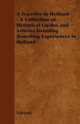 A Traveller in Holland - A Collection of Historical Guides and Articles Detailing Travelling Experiences in Holland