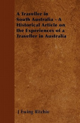 A Traveller in South Australia - A Historical Article on the Experiences of a Traveller in Australia